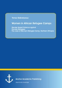 Cover Women in African Refugee Camps: Gender Based Violence against Female Refugees: The case of Mai Ayni Refugee Camp, Northern Ethiopia
