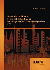 Cover Die ethnische Struktur in den baltischen Staaten im Spiegel der Volkszählungsergebnisse 2011