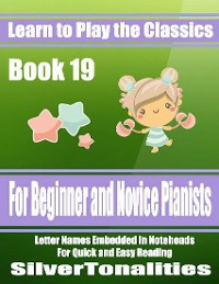 Cover Learn to Play the Classics Book 19 - For Beginner and Novice Pianists Letter Names Embedded In Noteheads for Quick and Easy Reading
