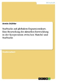 Cover Starbucks auf globalem Expansionskurs. Eine Beurteilung der aktuellen Entwicklung in der Kooperation zwischen Marché und Starbucks