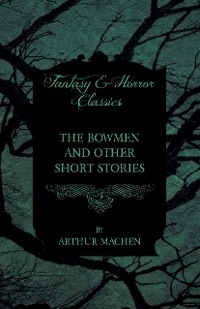 Cover The Bowmen - And Other Short Stories by Arthur Machen (Fantasy and Horror Classics)