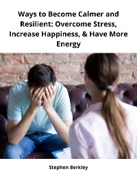 Cover Ways to Become Calmer and Resilient: Overcome Stress, Increase Happiness, & Have More Energy