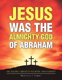 Cover Jesus Was the Almighty God of Abraham