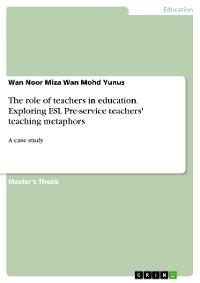 Cover The role of teachers in education. Exploring ESL Pre-service teachers' teaching metaphors