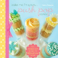 Cover Bake Me I'm Yours...Push Pop Cakes