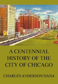 Cover A Centennial history of the city of Chicago