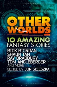 Cover Other Worlds (feat. stories by Rick Riordan, Shaun Tan, Tom Angleberger, Ray Bradbury and more)