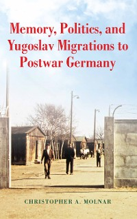 Cover Memory, Politics, and Yugoslav Migrations to Postwar Germany