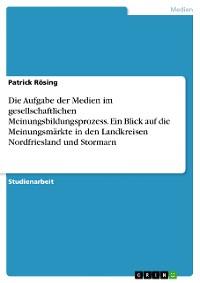 Cover Die Aufgabe der Medien im gesellschaftlichen Meinungsbildungsprozess. Ein Blick auf die Meinungsmärkte in den Landkreisen Nordfriesland und Stormarn